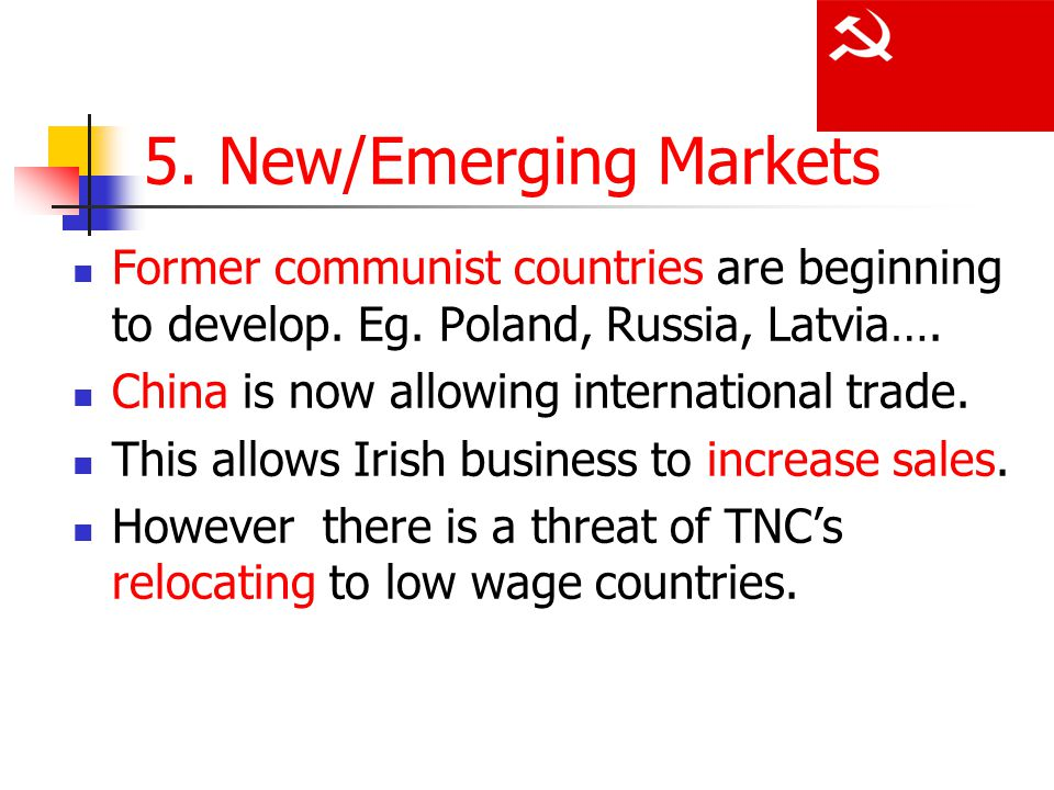 5. New/Emerging Markets Former communist countries are beginning to develop. Eg. Poland, Russia, Latvia….