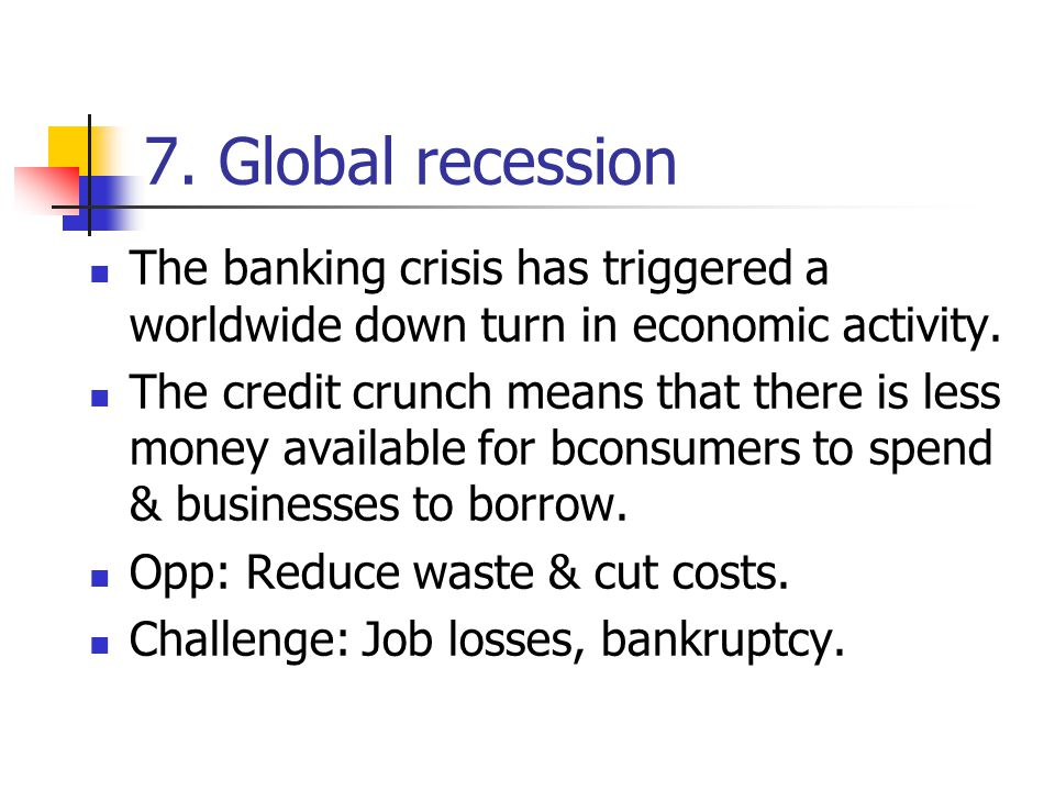 7. Global recession The banking crisis has triggered a worldwide down turn in economic activity.