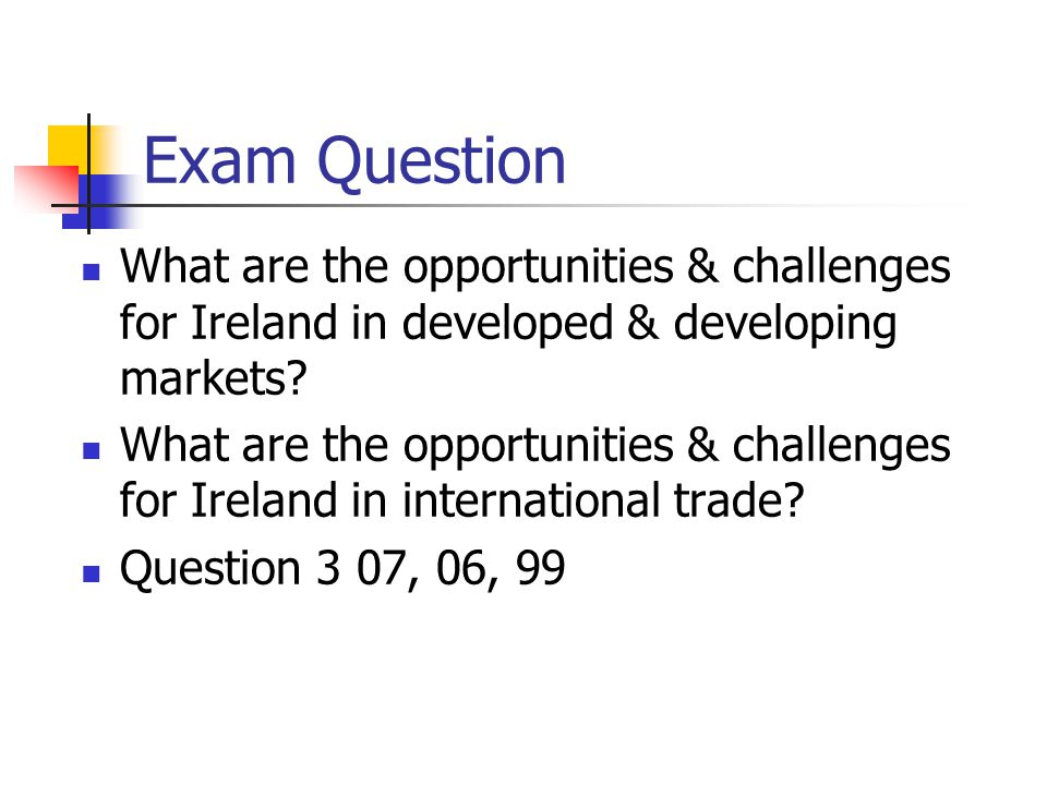 Exam Question What are the opportunities & challenges for Ireland in developed & developing markets
