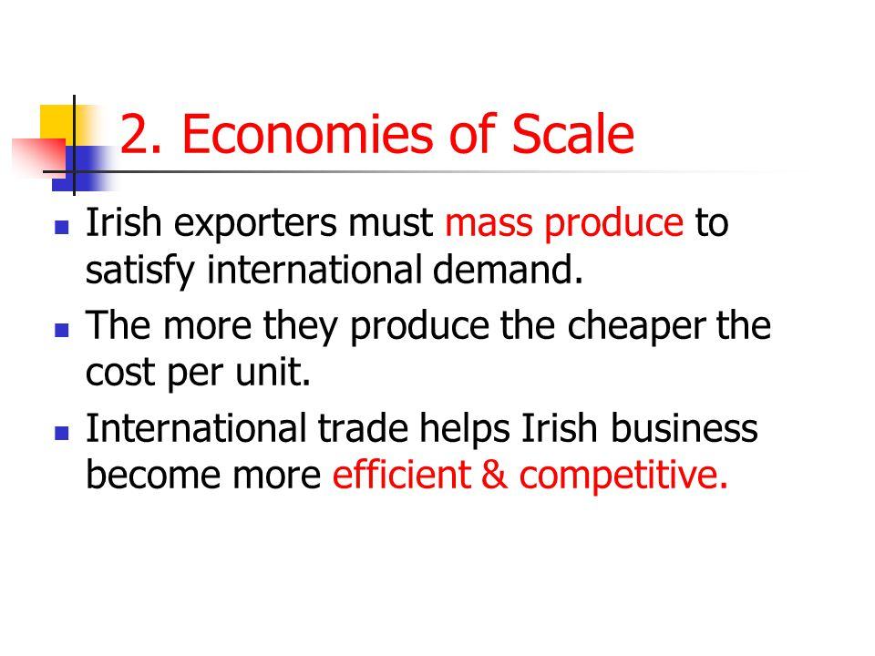 2. Economies of Scale Irish exporters must mass produce to satisfy international demand. The more they produce the cheaper the cost per unit.