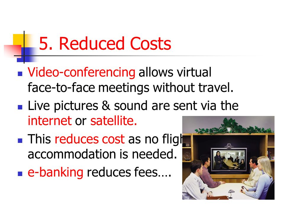 5. Reduced Costs Video-conferencing allows virtual face-to-face meetings without travel.