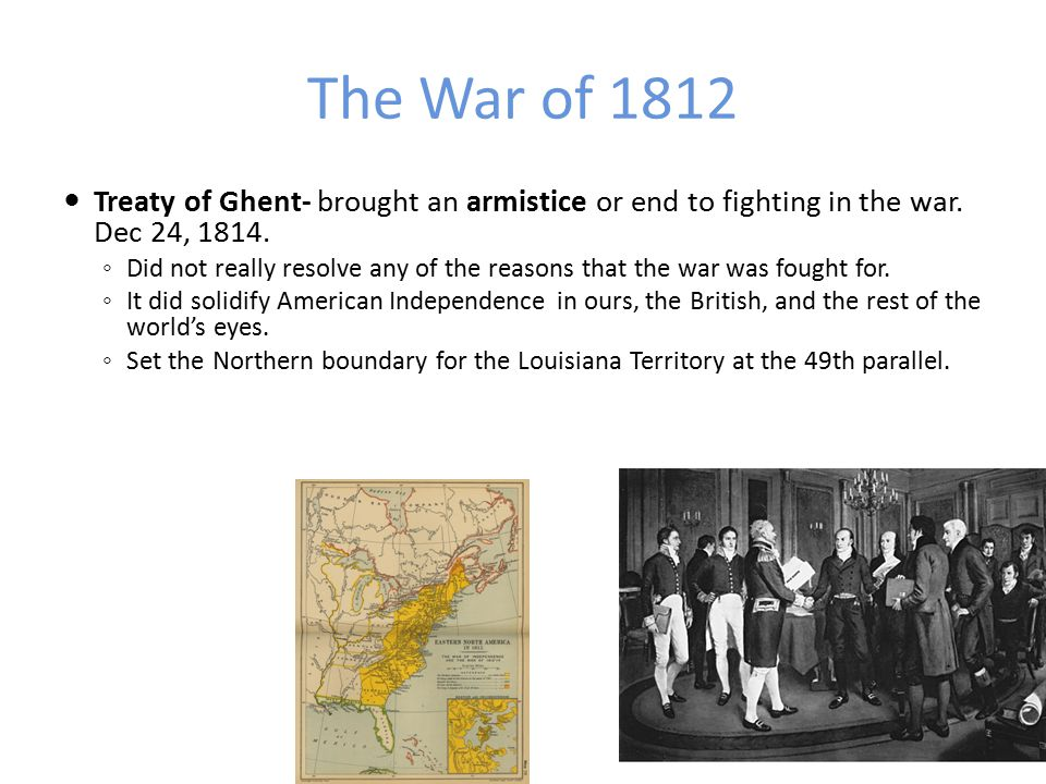 The War of 1812 Treaty of Ghent- brought an armistice or end to fighting in the war. Dec 24, 1814.