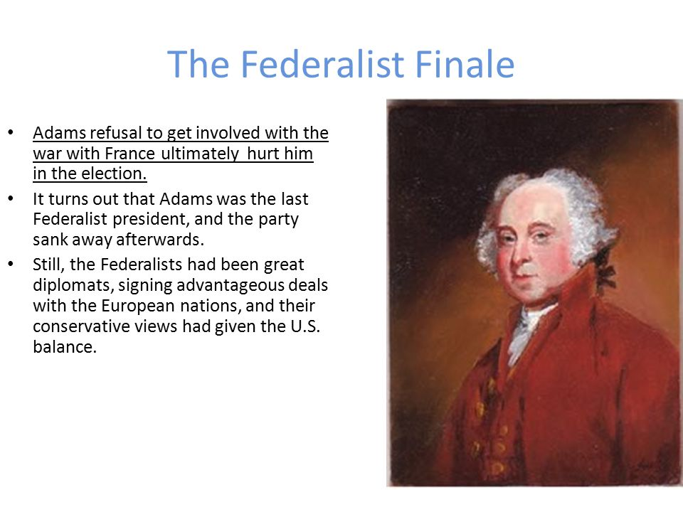 The Federalist Finale Adams refusal to get involved with the war with France ultimately hurt him in the election.