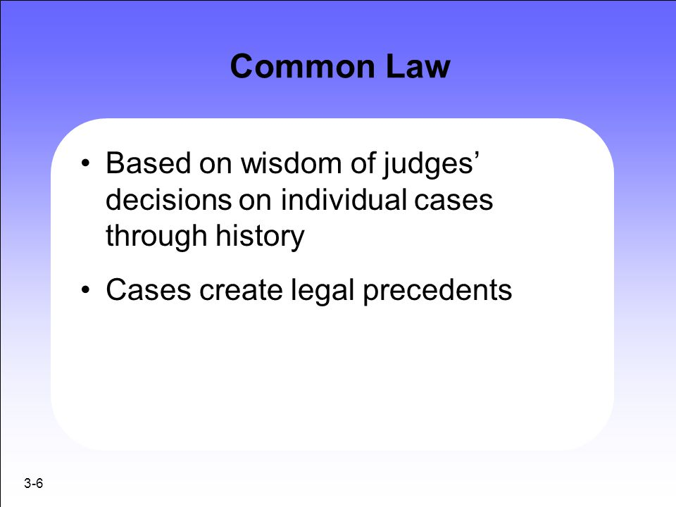 Common Law Based on wisdom of judges' decisions on individual cases through history. Cases create legal precedents.