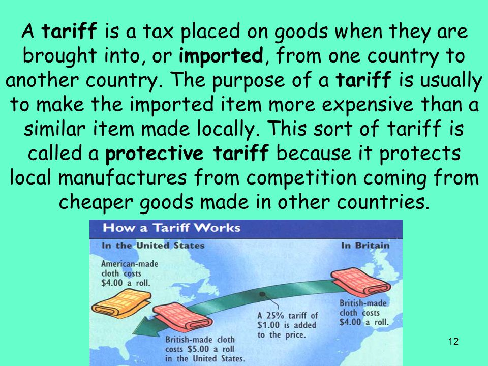 A tariff is a tax placed on goods when they are brought into, or imported, from one country to another country.