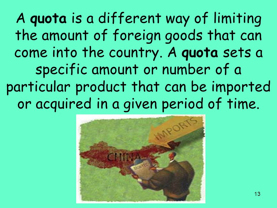 A quota is a different way of limiting the amount of foreign goods that can come into the country.