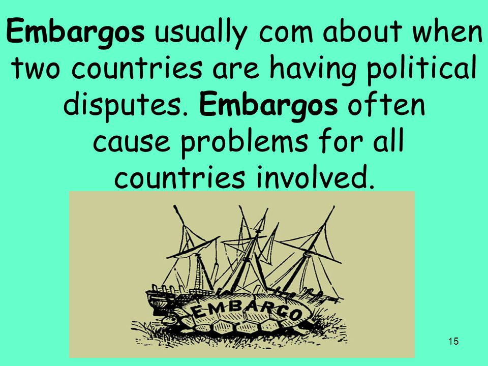 Embargos usually com about when two countries are having political disputes.