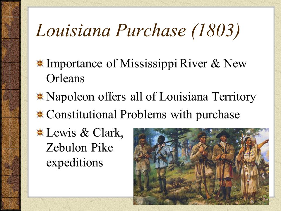 Louisiana Purchase (1803) Importance of Mississippi River & New Orleans. Napoleon offers all of Louisiana Territory.
