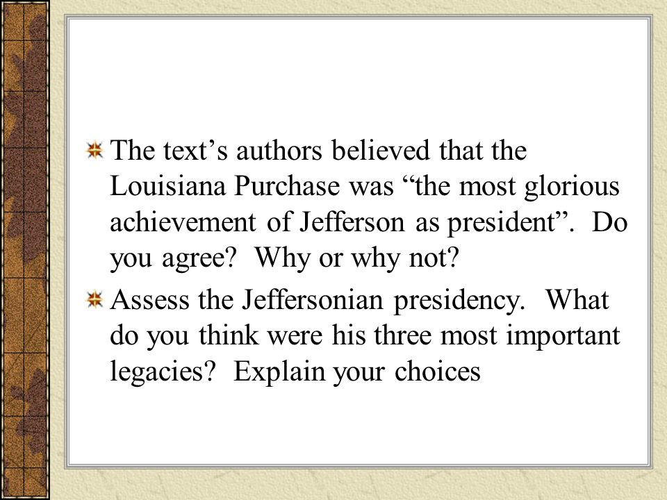The text's authors believed that the Louisiana Purchase was the most glorious achievement of Jefferson as president . Do you agree Why or why not