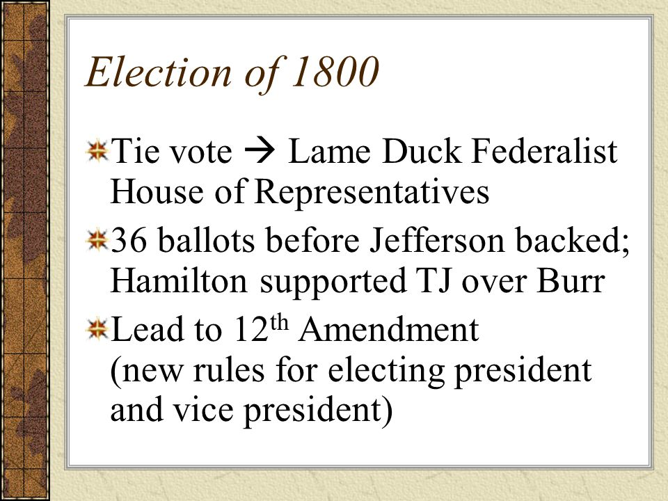 Election of 1800 Tie vote  Lame Duck Federalist House of Representatives. 36 ballots before Jefferson backed; Hamilton supported TJ over Burr.