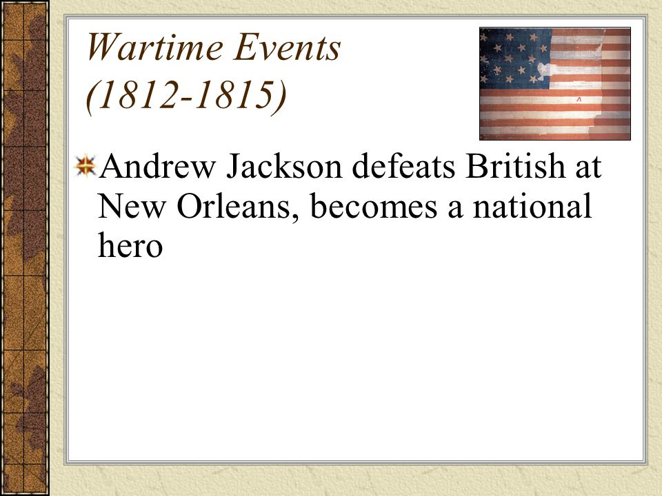 Wartime Events (1812-1815) Andrew Jackson defeats British at New Orleans, becomes a national hero.