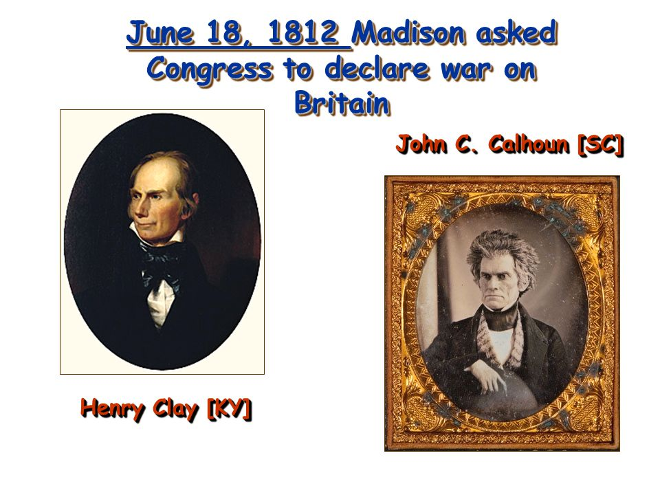 June 18, 1812 Madison asked Congress to declare war on Britain