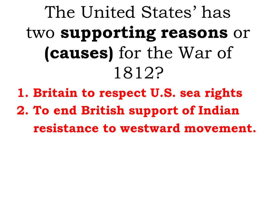 The United States' has two supporting reasons or (causes) for the War of 1812