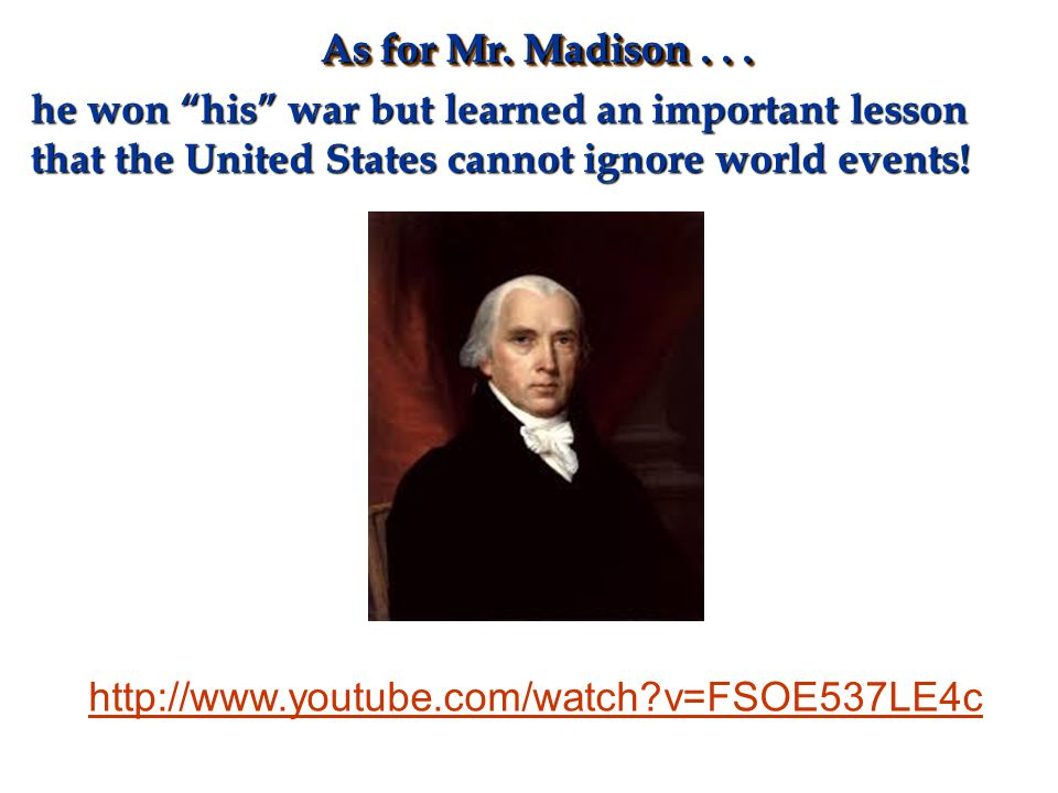 As for Mr. Madison . . . he won his war but learned an important lesson that the United States cannot ignore world events!
