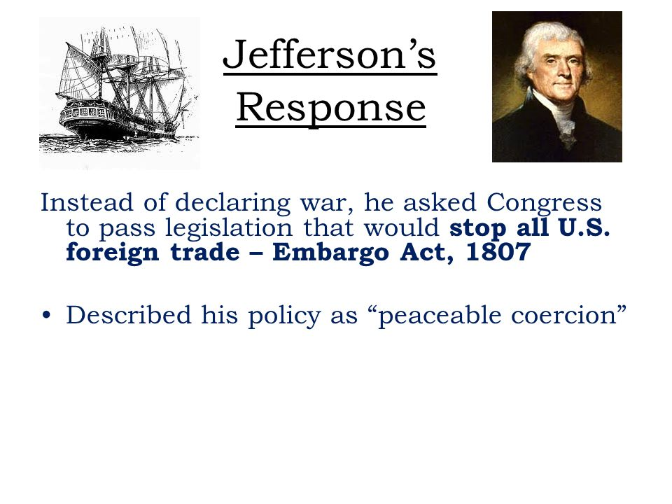 Jefferson's Response Instead of declaring war, he asked Congress to pass legislation that would stop all U.S. foreign trade – Embargo Act, 1807.