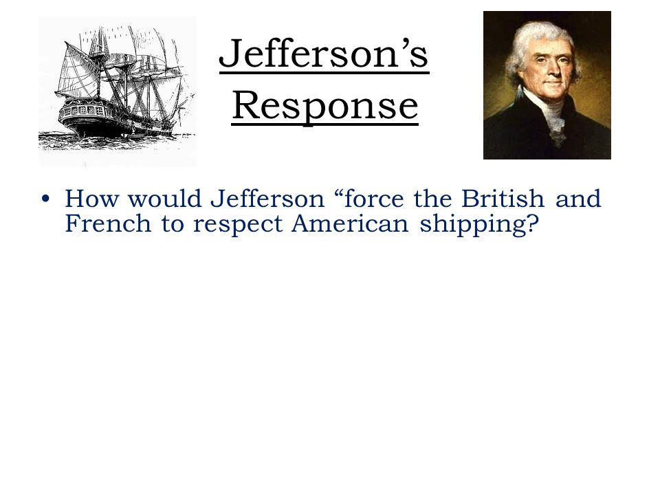Jefferson's Response How would Jefferson force the British and French to respect American shipping