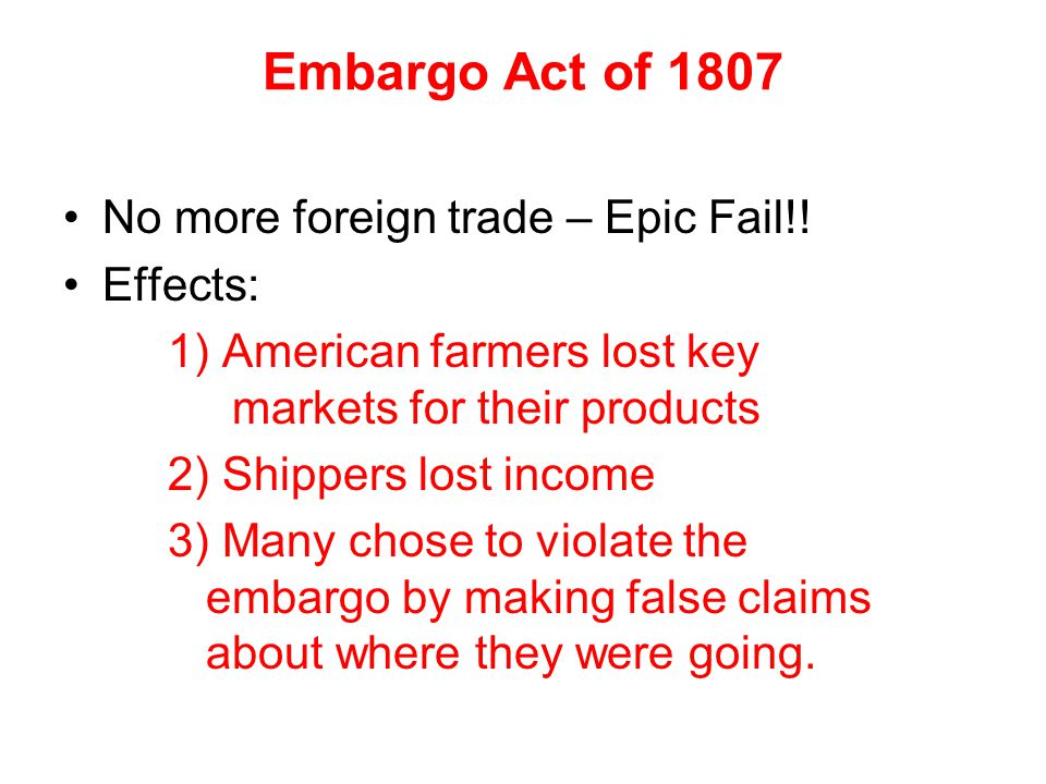 Embargo Act of 1807 No more foreign trade – Epic Fail!! Effects: