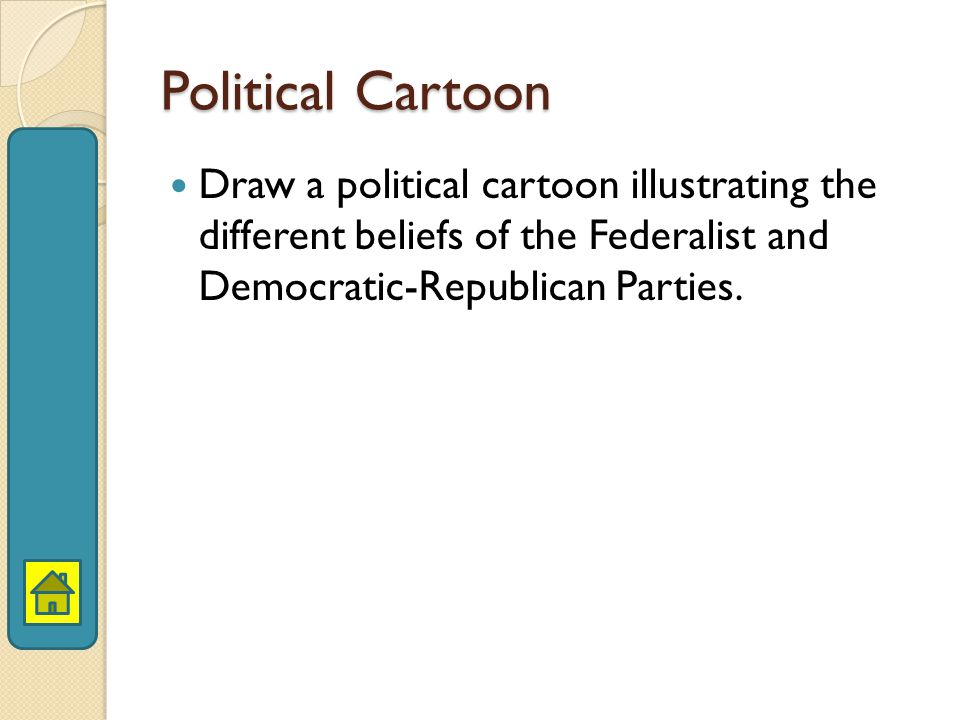 Political Cartoon Draw a political cartoon illustrating the different beliefs of the Federalist and Democratic-Republican Parties.