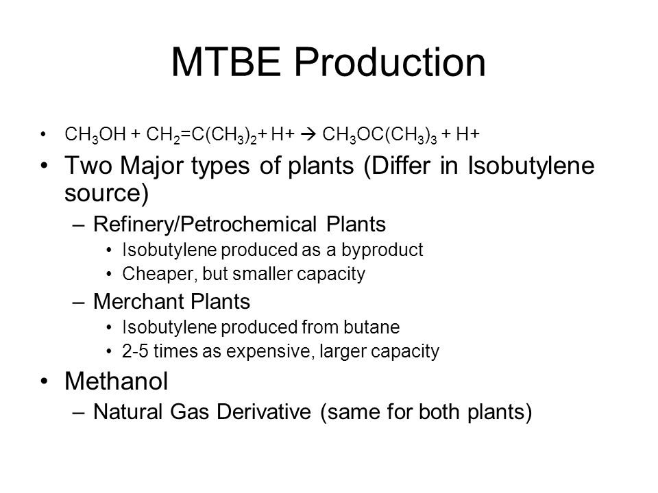 MTBE Production CH3OH + CH2=C(CH3)2+ H+  CH3OC(CH3)3 + H+ Two Major types of plants (Differ in Isobutylene source)