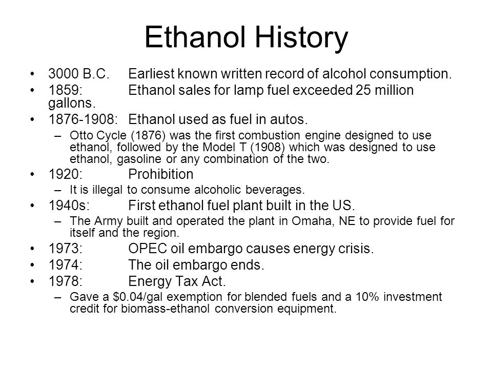 Ethanol History 3000 B.C. Earliest known written record of alcohol consumption. 1859: Ethanol sales for lamp fuel exceeded 25 million gallons.