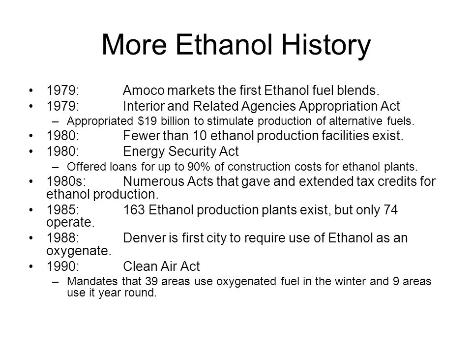 More Ethanol History 1979: Amoco markets the first Ethanol fuel blends. 1979: Interior and Related Agencies Appropriation Act.