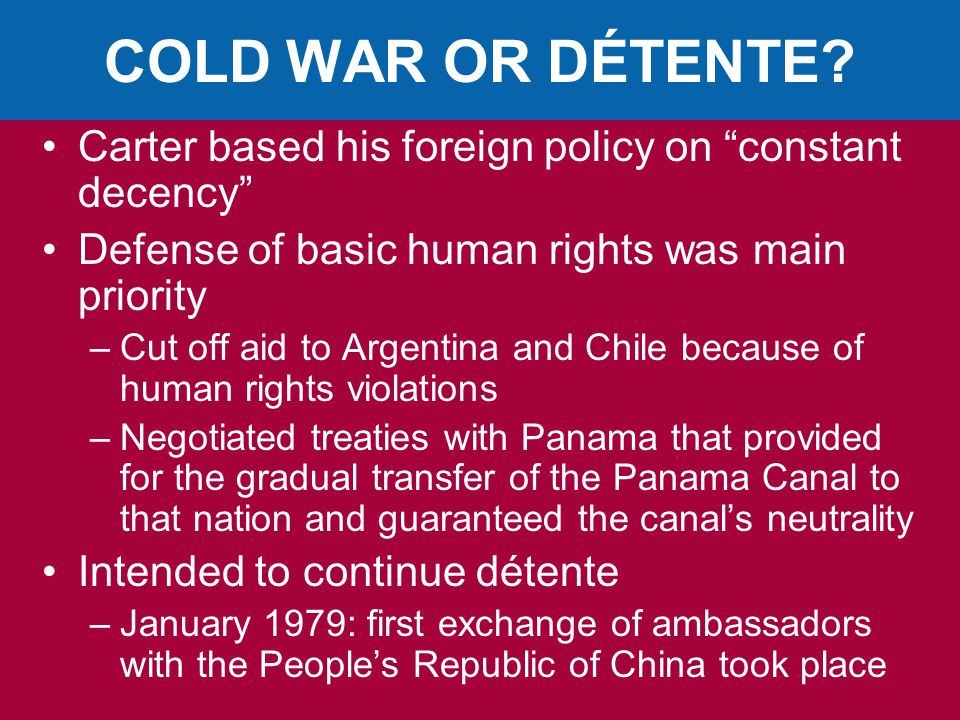 COLD WAR OR DÉTENTE Carter based his foreign policy on constant decency Defense of basic human rights was main priority.