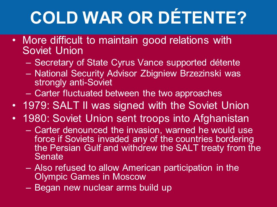 COLD WAR OR DÉTENTE More difficult to maintain good relations with Soviet Union. Secretary of State Cyrus Vance supported détente.