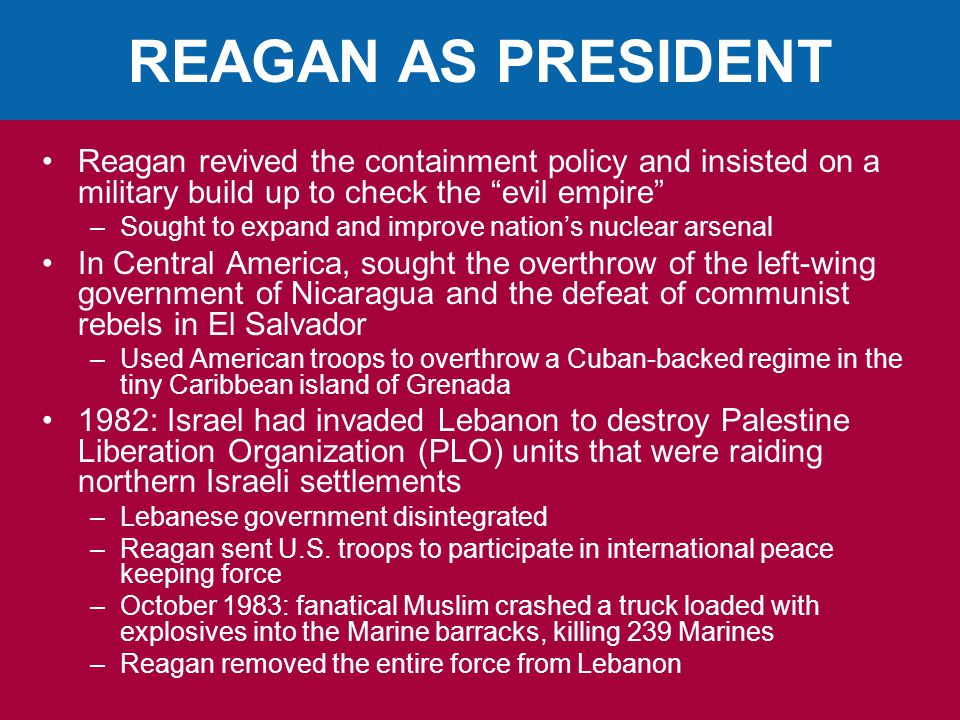 REAGAN AS PRESIDENT Reagan revived the containment policy and insisted on a military build up to check the evil empire