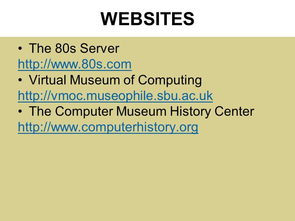 WEBSITES The 80s Server http://www.80s.com Virtual Museum of Computing