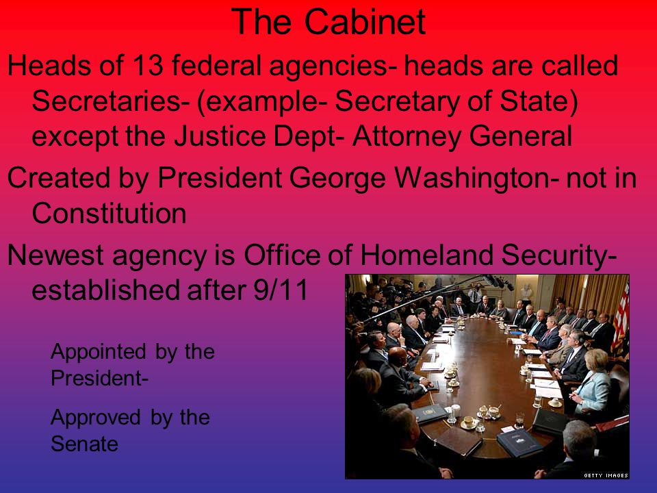 The Cabinet Heads of 13 federal agencies- heads are called Secretaries- (example- Secretary of State) except the Justice Dept- Attorney General.