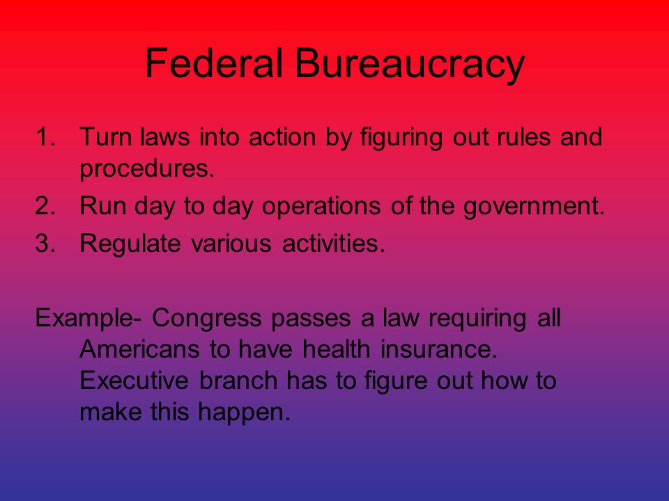Federal Bureaucracy Turn laws into action by figuring out rules and procedures. Run day to day operations of the government.