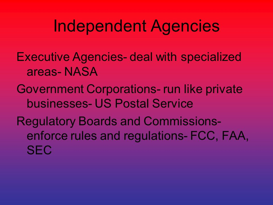 Independent Agencies Executive Agencies- deal with specialized areas- NASA. Government Corporations- run like private businesses- US Postal Service.