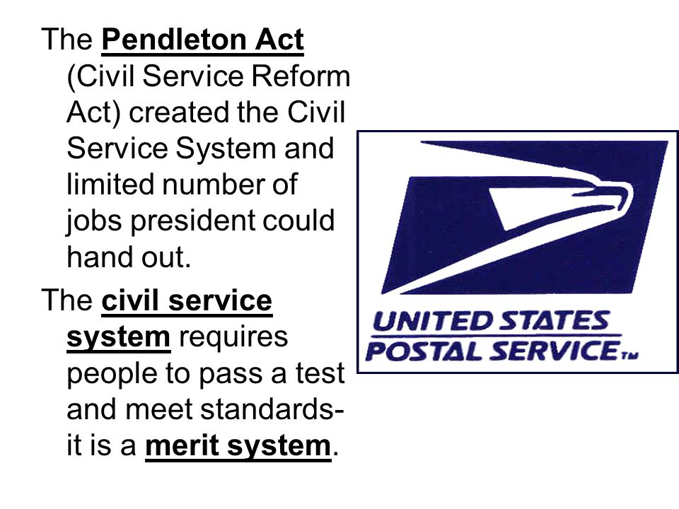 The Pendleton Act (Civil Service Reform Act) created the Civil Service System and limited number of jobs president could hand out.