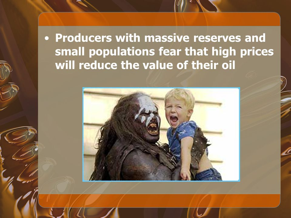 Producers with massive reserves and small populations fear that high prices will reduce the value of their oil