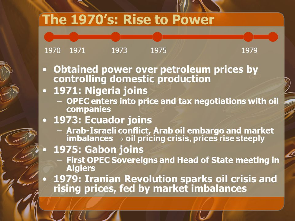 The 1970's: Rise to Power 1970. 1971. 1973. 1975. 1979. Obtained power over petroleum prices by controlling domestic production.