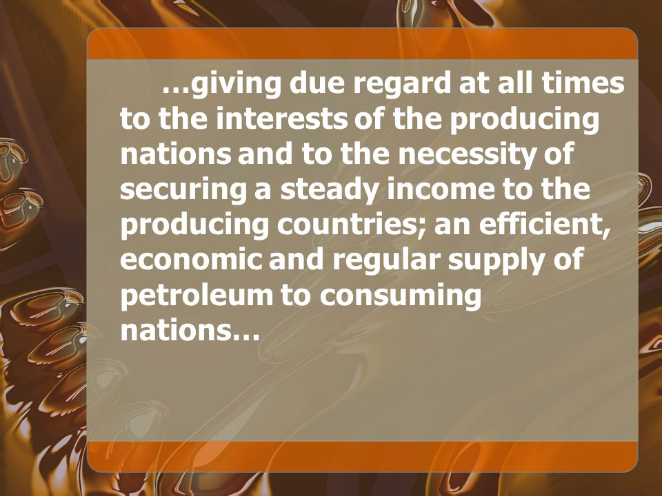 …giving due regard at all times to the interests of the producing nations and to the necessity of securing a steady income to the producing countries; an efficient, economic and regular supply of petroleum to consuming nations…