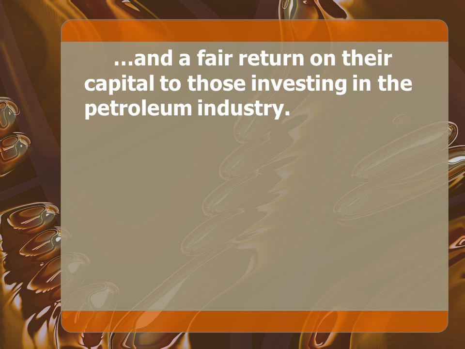 …and a fair return on their capital to those investing in the petroleum industry.