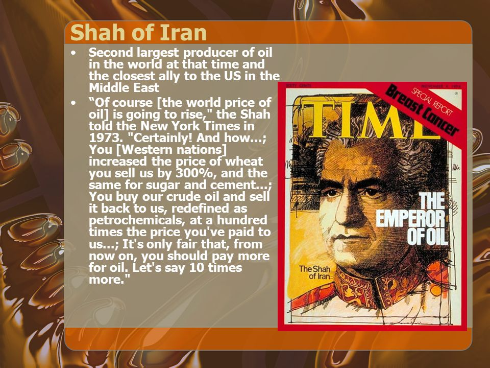 Shah of Iran Second largest producer of oil in the world at that time and the closest ally to the US in the Middle East.
