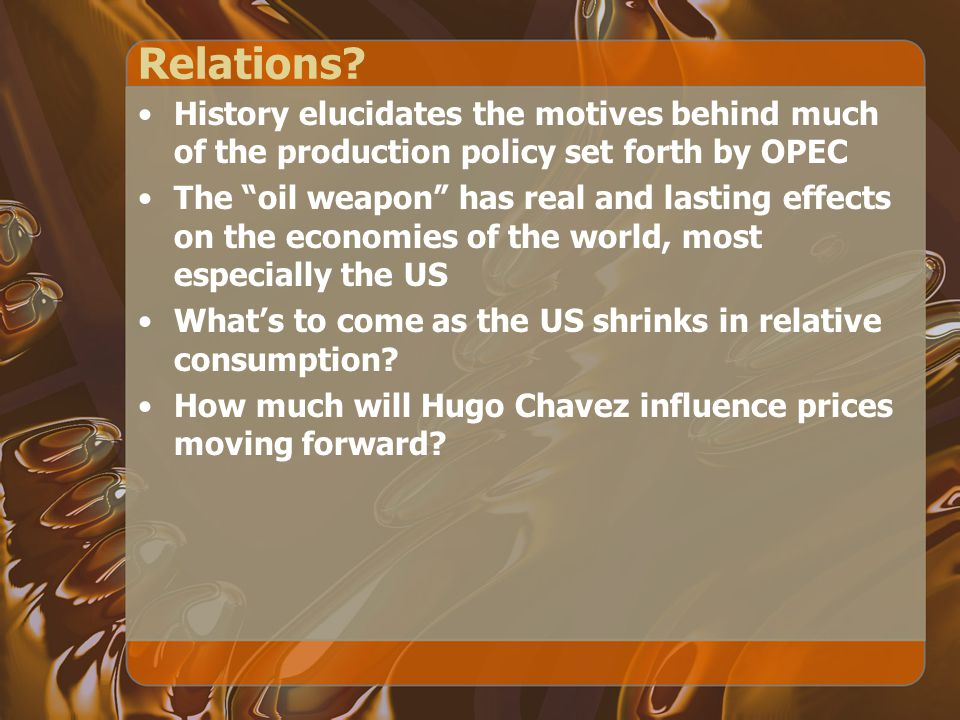 Relations History elucidates the motives behind much of the production policy set forth by OPEC.