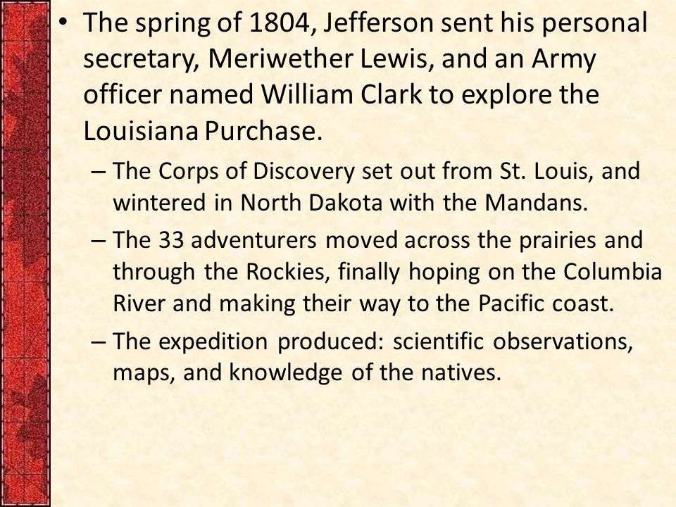 The spring of 1804, Jefferson sent his personal secretary, Meriwether Lewis, and an Army officer named William Clark to explore the Louisiana Purchase.