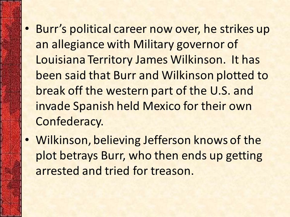 Burr's political career now over, he strikes up an allegiance with Military governor of Louisiana Territory James Wilkinson. It has been said that Burr and Wilkinson plotted to break off the western part of the U.S. and invade Spanish held Mexico for their own Confederacy.
