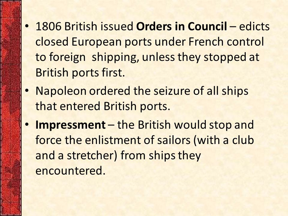 1806 British issued Orders in Council – edicts closed European ports under French control to foreign shipping, unless they stopped at British ports first.