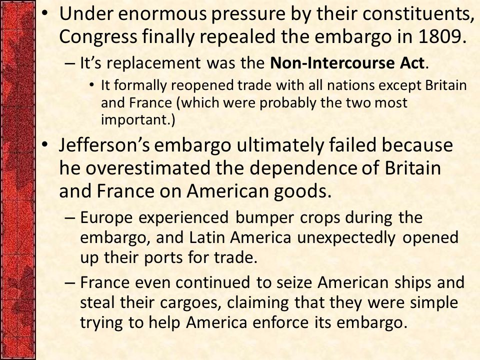 Under enormous pressure by their constituents, Congress finally repealed the embargo in 1809.