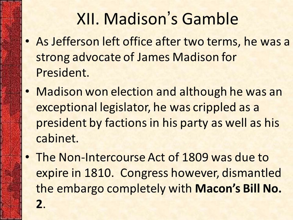 XII. Madison's Gamble As Jefferson left office after two terms, he was a strong advocate of James Madison for President.