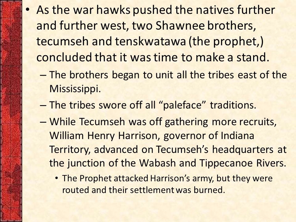 As the war hawks pushed the natives further and further west, two Shawnee brothers, tecumseh and tenskwatawa (the prophet,) concluded that it was time to make a stand.