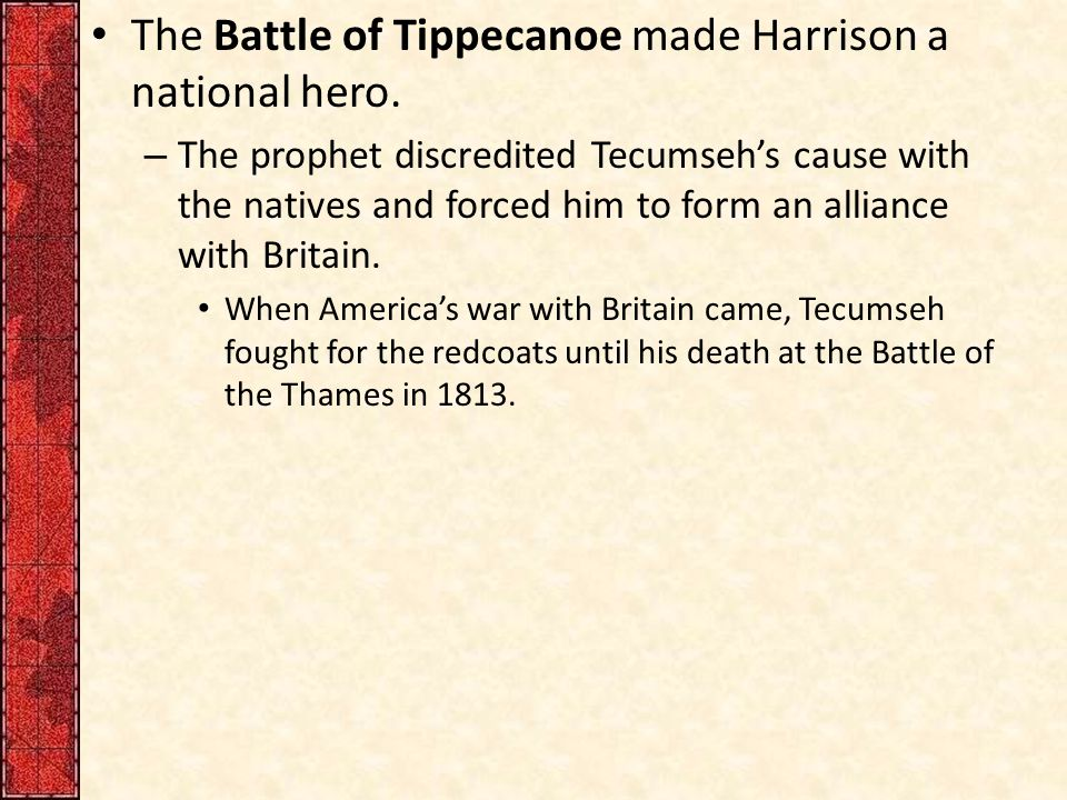 The Battle of Tippecanoe made Harrison a national hero.