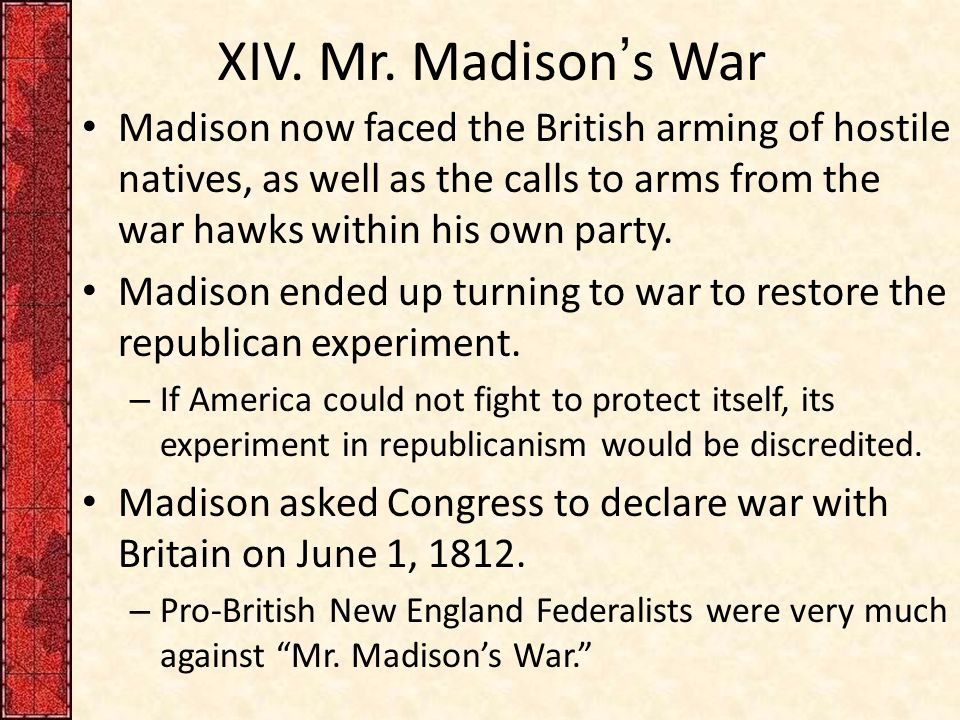 XIV. Mr. Madison's War Madison now faced the British arming of hostile natives, as well as the calls to arms from the war hawks within his own party.