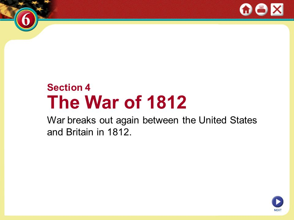 Section 4 The War of 1812 War breaks out again between the United States and Britain in 1812. NEXT