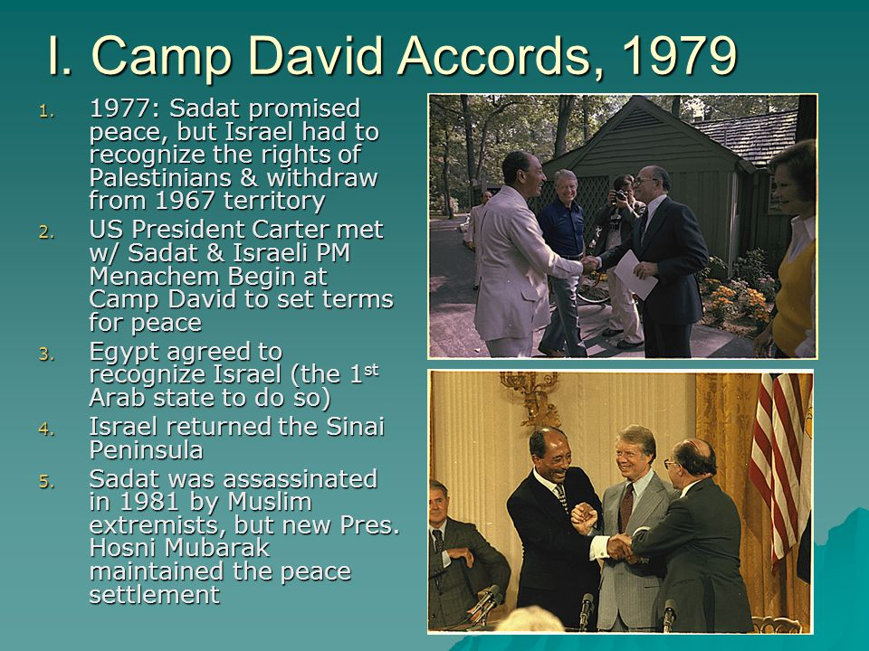 I. Camp David Accords, 1979 1977: Sadat promised peace, but Israel had to recognize the rights of Palestinians & withdraw from 1967 territory.