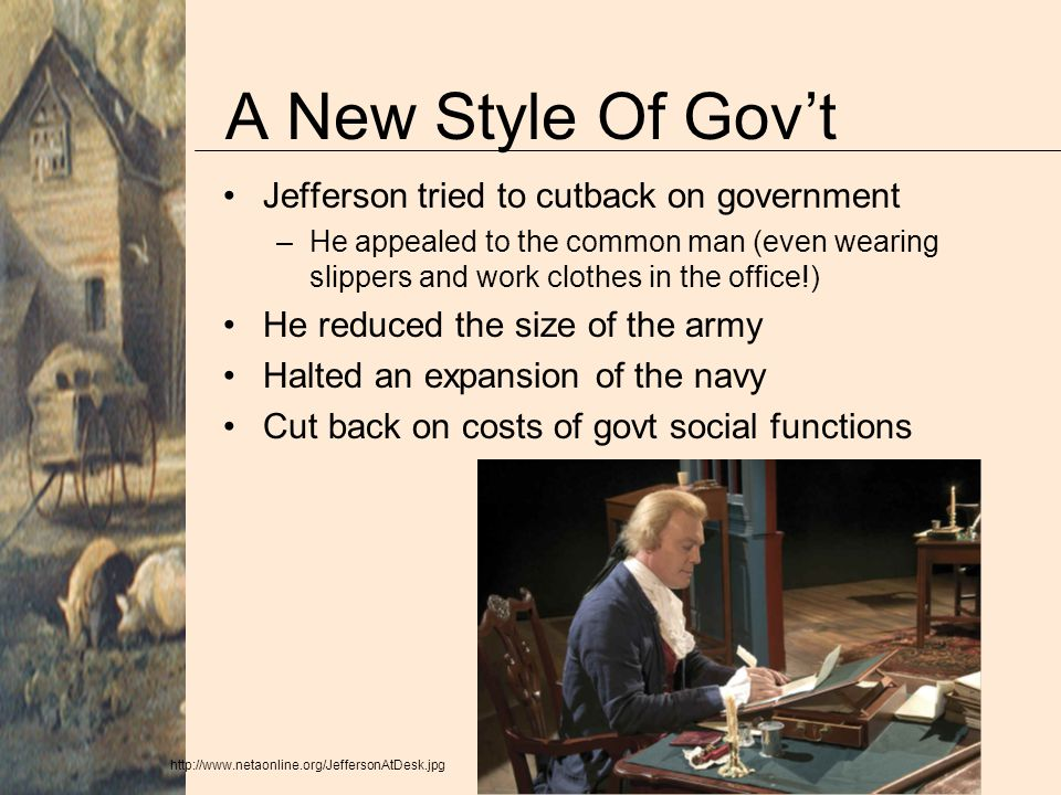 A New Style Of Gov't Jefferson tried to cutback on government